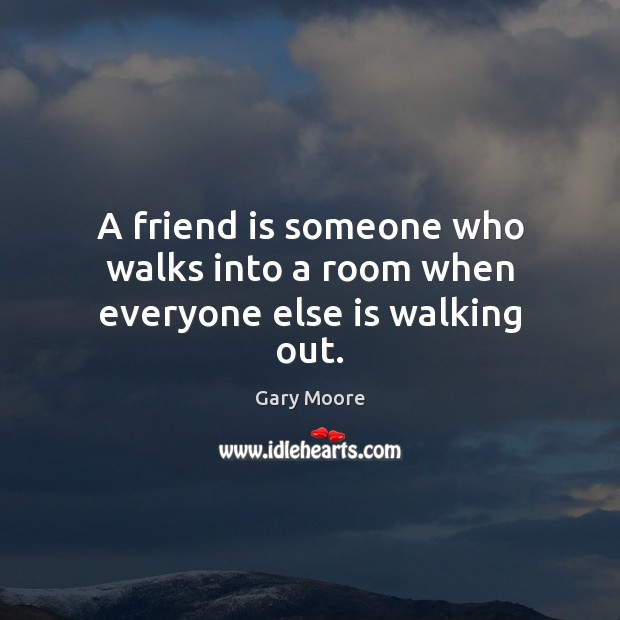 Image about A friend is someone who walks into a room when everyone else is walking out.