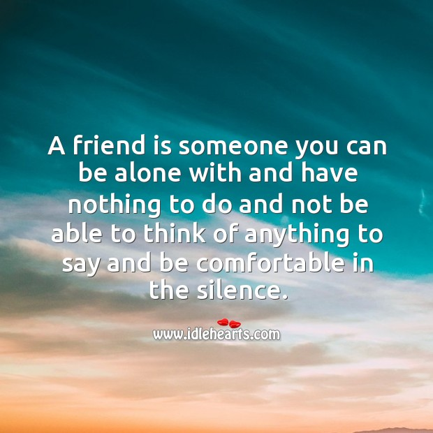 Image, A friend is someone who you can be comfortable in the silence.