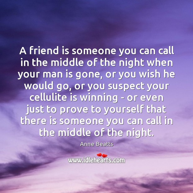 Image, A friend is someone you can call in the middle of the