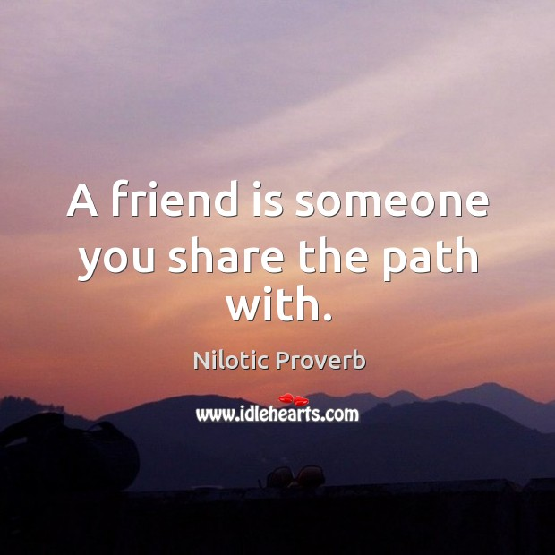A friend is someone you share the path with. Nilotic Proverbs Image