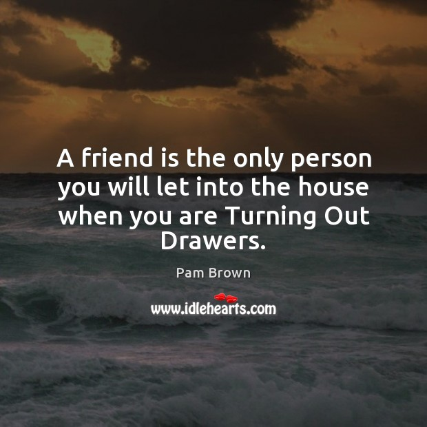 Image, A friend is the only person you will let into the house when you are Turning Out Drawers.