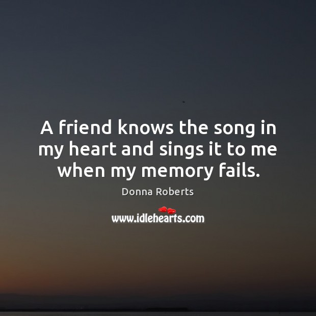 Image, A friend knows the song in my heart and sings it to me when my memory fails.