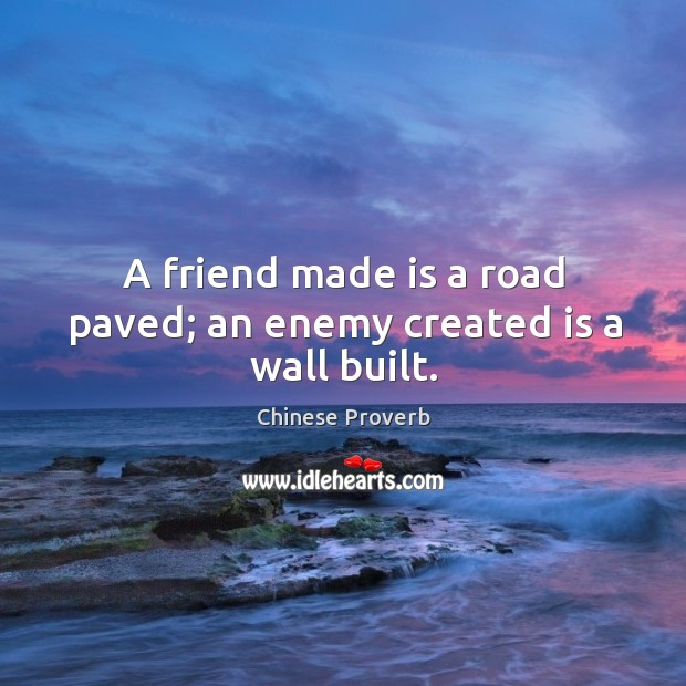 A friend made is a road paved; an enemy created is a wall built. Image