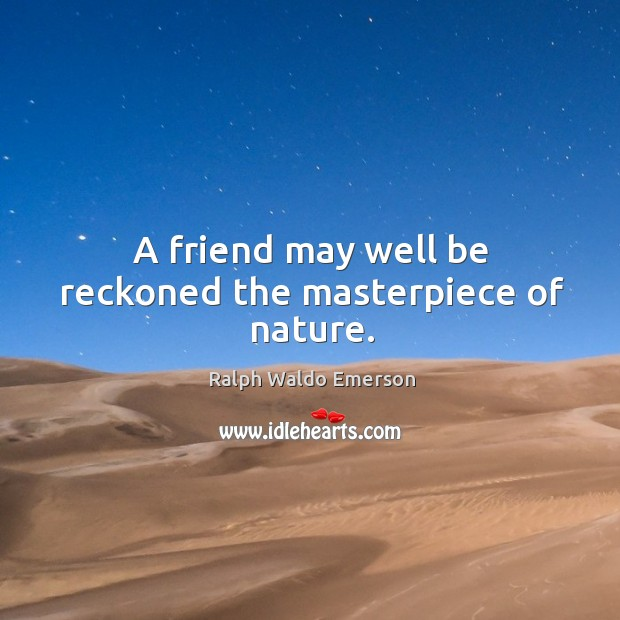 A friend may well be reckoned the masterpiece of nature. Image