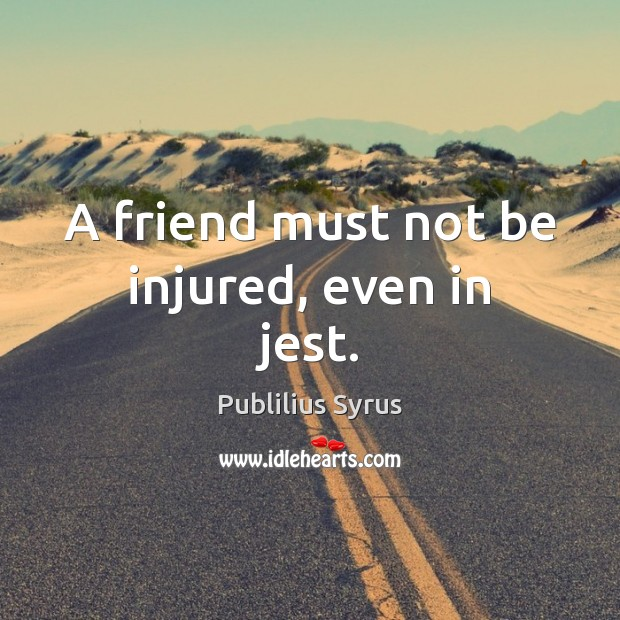 A friend must not be injured, even in jest. Publilius Syrus Picture Quote