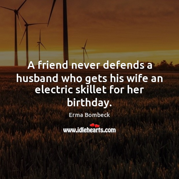 A friend never defends a husband who gets his wife an electric skillet for her birthday. Erma Bombeck Picture Quote