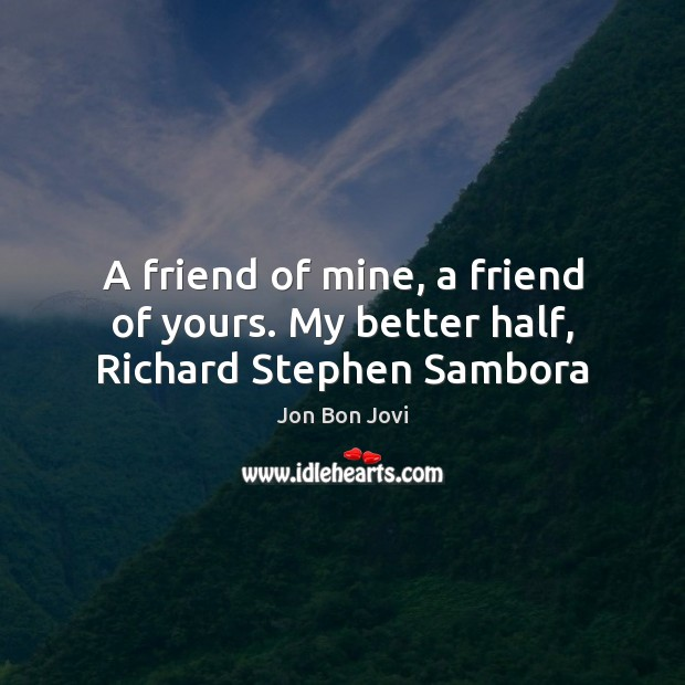 Image, A friend of mine, a friend of yours. My better half, Richard Stephen Sambora