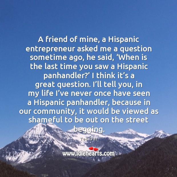 Image, A friend of mine, a hispanic entrepreneur asked me a question sometime ago, he said