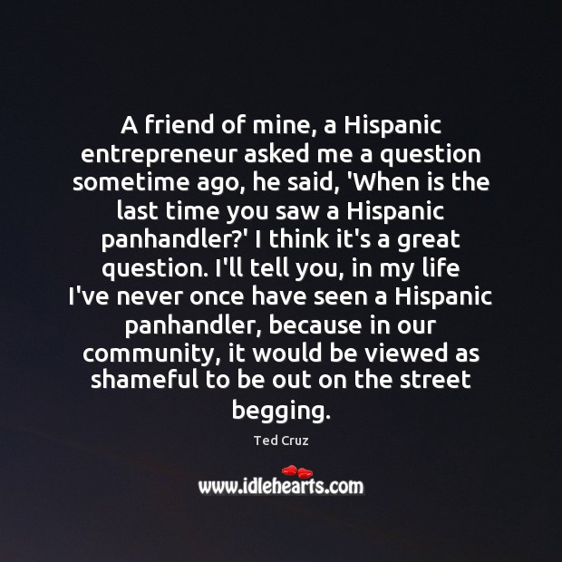 A friend of mine, a Hispanic entrepreneur asked me a question sometime Ted Cruz Picture Quote