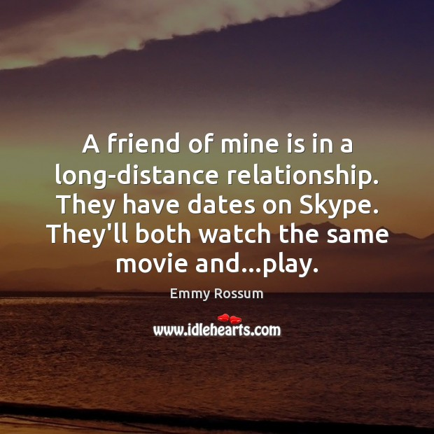 A friend of mine is in a long-distance relationship. They have dates Emmy Rossum Picture Quote