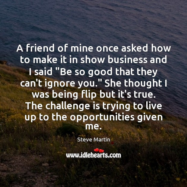 A friend of mine once asked how to make it in show Steve Martin Picture Quote