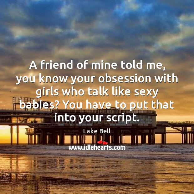 A friend of mine told me, you know your obsession with girls Lake Bell Picture Quote