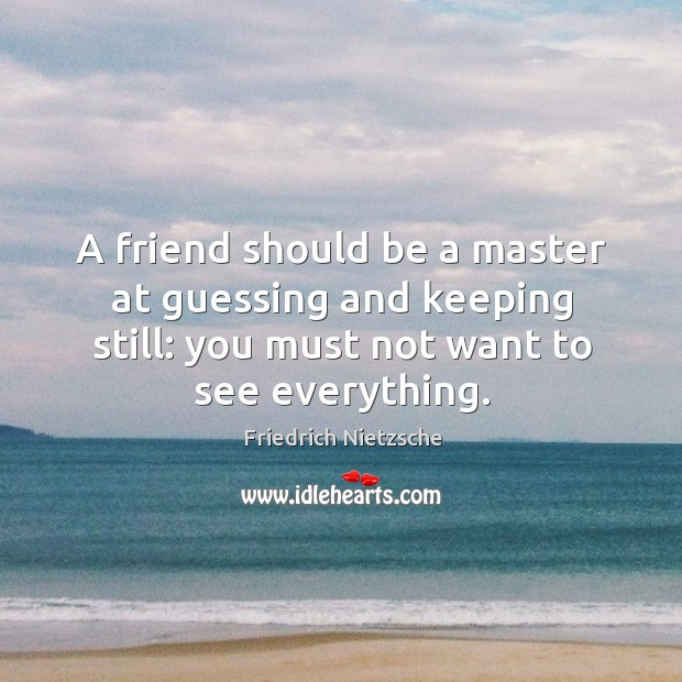 Image, A friend should be a master at guessing and keeping still: you must not want to see everything.