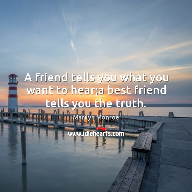 Image about A friend tells you what you want to hear;a best friend tells you the truth.