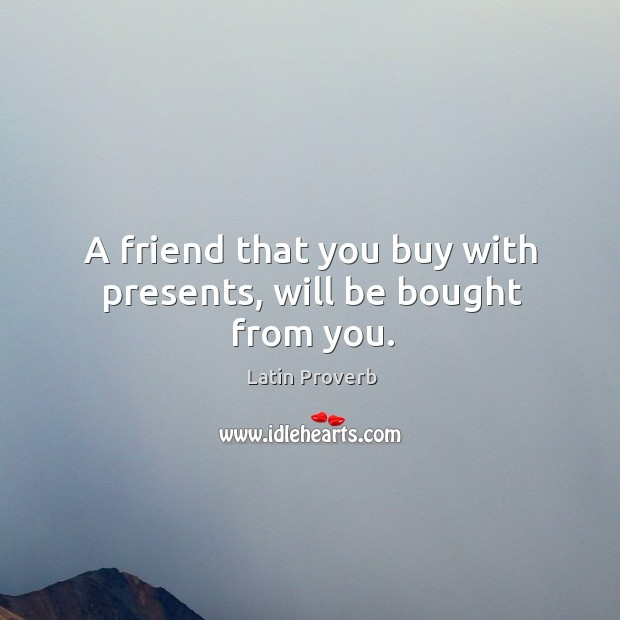 Image, A friend that you buy with presents, will be bought from you.