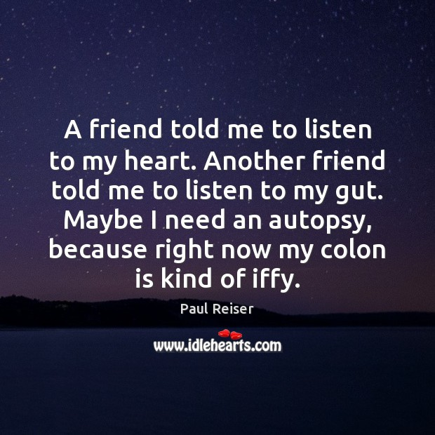 A friend told me to listen to my heart. Another friend told Paul Reiser Picture Quote