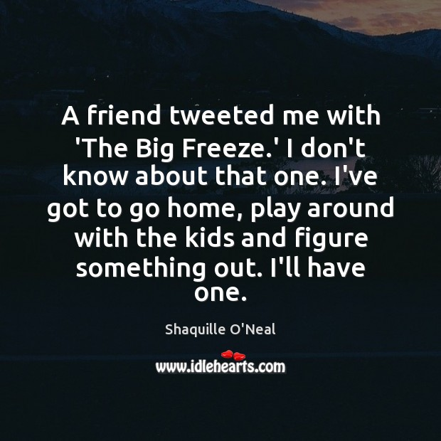 A friend tweeted me with 'The Big Freeze.' I don't know Shaquille O'Neal Picture Quote