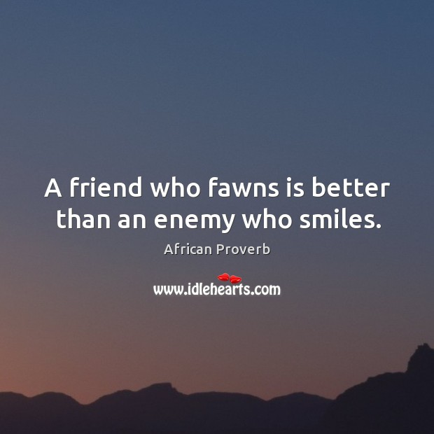 Image, A friend who fawns is better than an enemy who smiles.