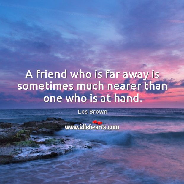 A friend who is far away is sometimes much nearer than one who is at hand. Image