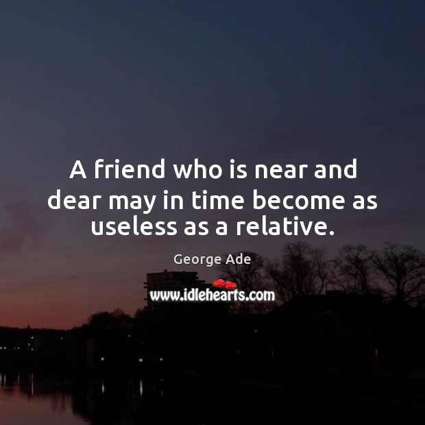 A friend who is near and dear may in time become as useless as a relative. George Ade Picture Quote
