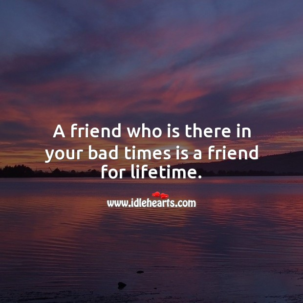 A friend who is there in your bad times is a friend for lifetime. Real Friends Quotes Image