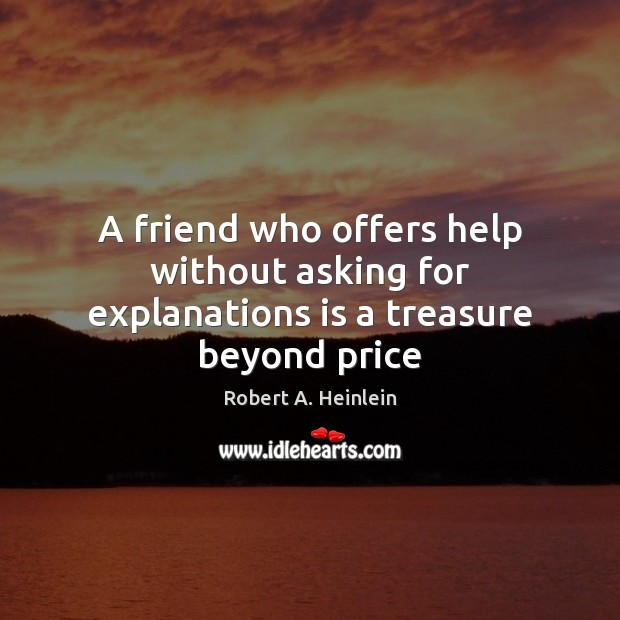 A friend who offers help without asking for explanations is a treasure beyond price Robert A. Heinlein Picture Quote