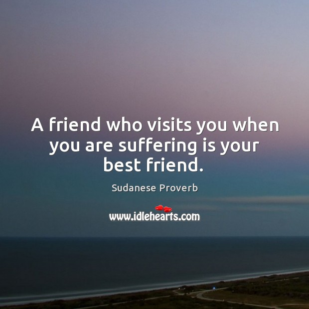A friend who visits you when you are suffering is your best friend. Sudanese Proverbs Image