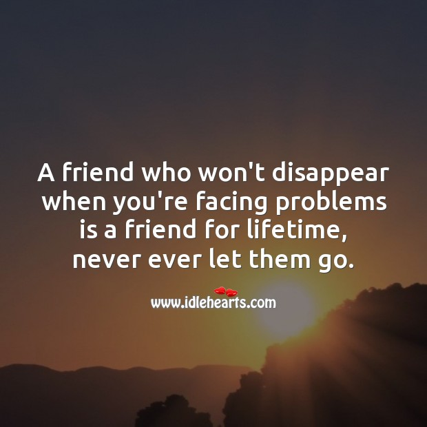 A friend who won't disappear when you're facing problems is a friend for lifetime. True Friends Quotes Image