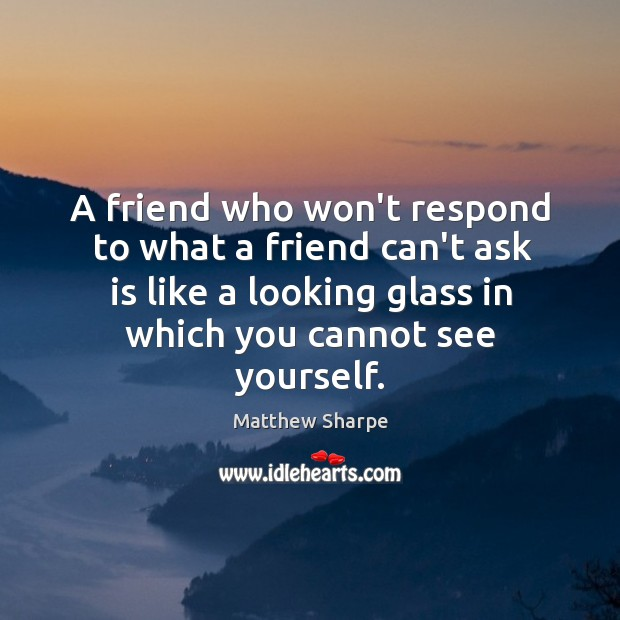 A friend who won't respond to what a friend can't ask is Image