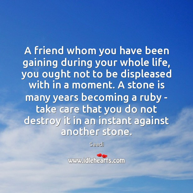 A friend whom you have been gaining during your whole life, you Saadi Picture Quote