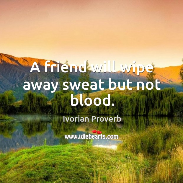 A friend will wipe away sweat but not blood. Ivorian Proverbs Image