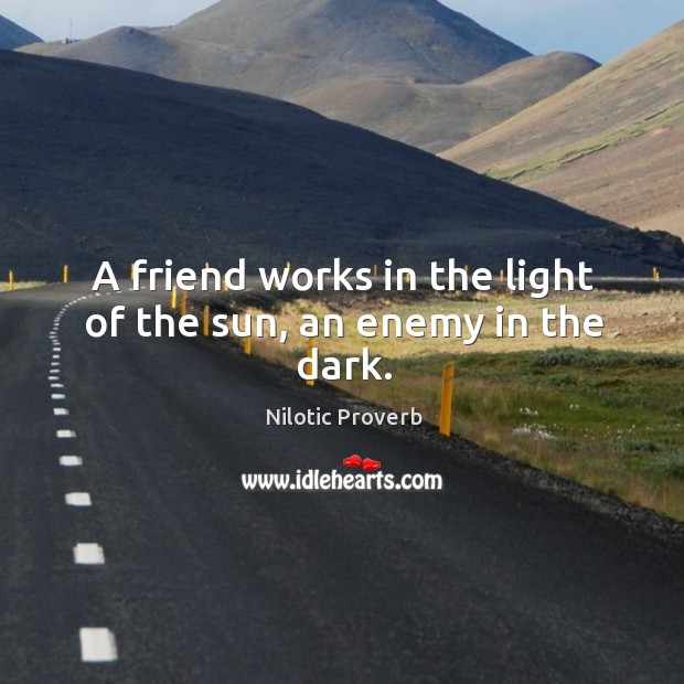 A friend works in the light of the sun, an enemy in the dark. Nilotic Proverbs Image