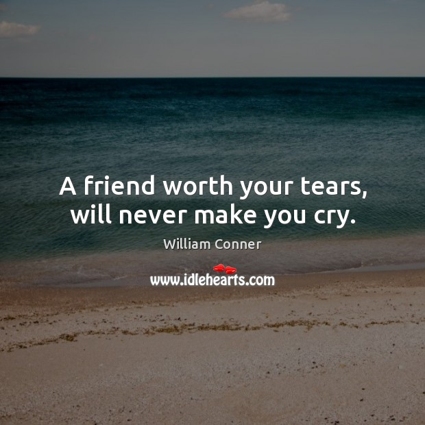 A friend worth your tears, will never make you cry. Image
