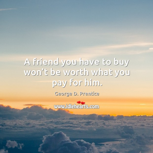 A friend you have to buy won't be worth what you pay for him. Image