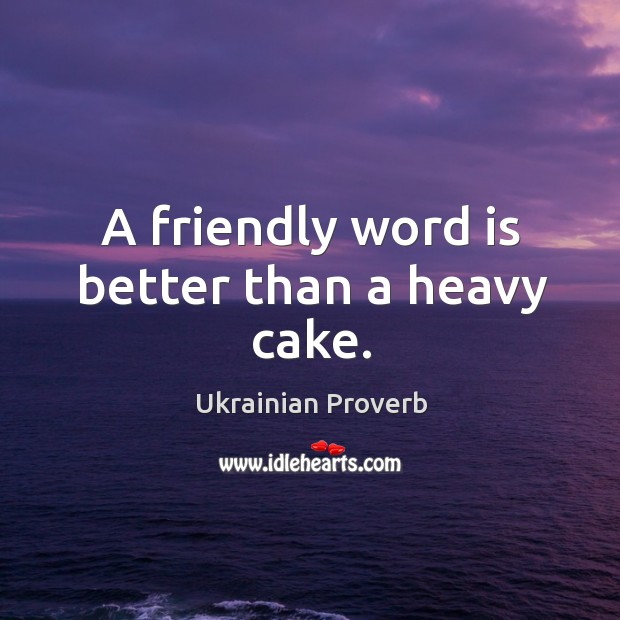 A friendly word is better than a heavy cake. Ukrainian Proverbs Image