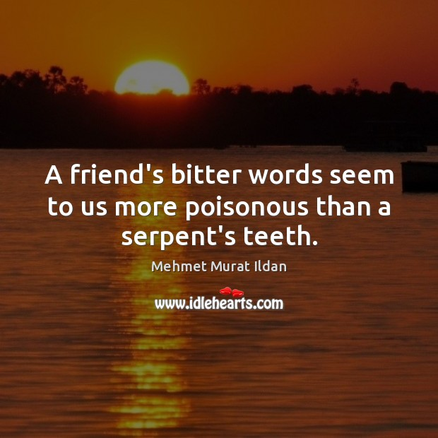Image, A friend's bitter words seem to us more poisonous than a serpent's teeth.