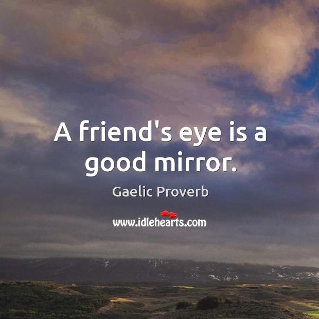 A friend's eye is a good mirror. Gaelic Proverbs Image