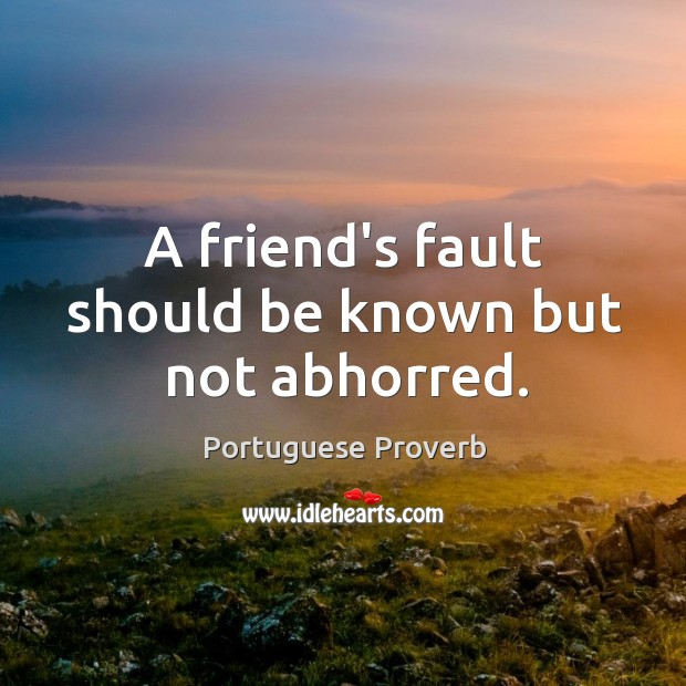 A friend's fault should be known but not abhorred. Image