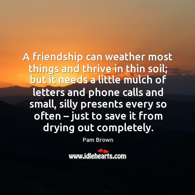 A friendship can weather most things and thrive in thin soil; but it needs a little mulch Image