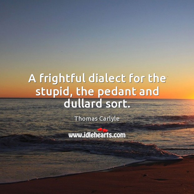 A frightful dialect for the stupid, the pedant and dullard sort. Thomas Carlyle Picture Quote