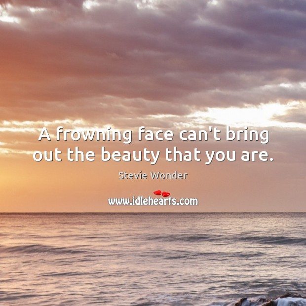 A frowning face can't bring out the beauty that you are. Image