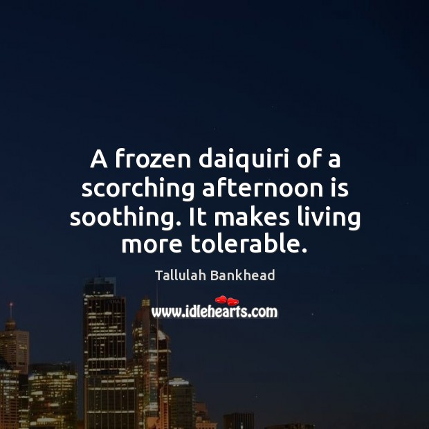 A frozen daiquiri of a scorching afternoon is soothing. It makes living more tolerable. Image