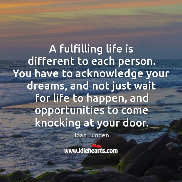 A fulfilling life is different to each person. You have to acknowledge your dreams Joan Lunden Picture Quote
