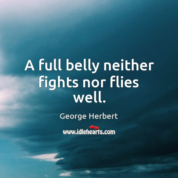 A full belly neither fights nor flies well. George Herbert Picture Quote