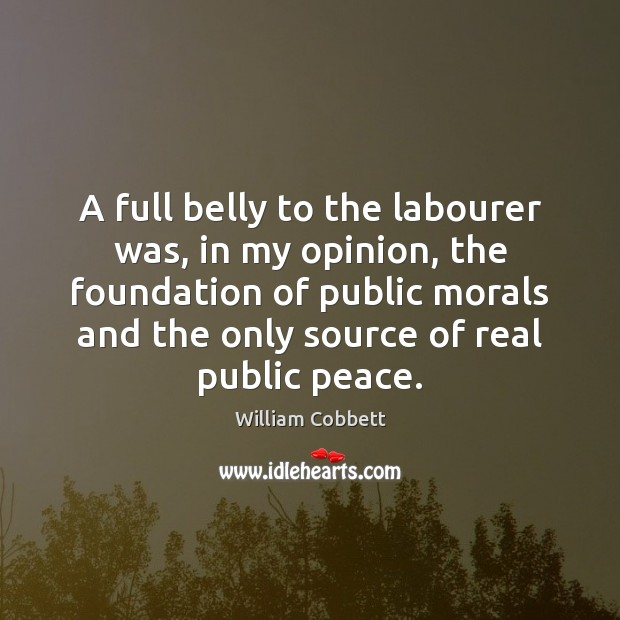 A full belly to the labourer was, in my opinion, the foundation William Cobbett Picture Quote
