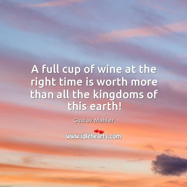 A full cup of wine at the right time is worth more than all the kingdoms of this earth! Image