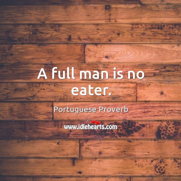 A full man is no eater. Image