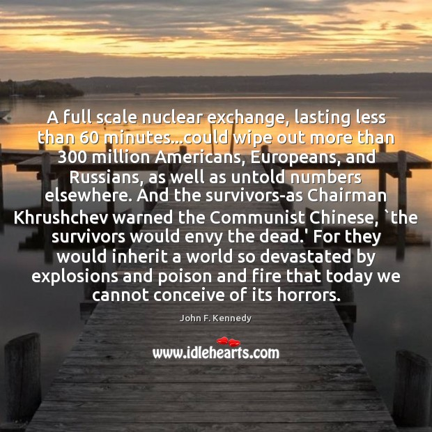 A full scale nuclear exchange, lasting less than 60 minutes…could wipe out John F. Kennedy Picture Quote