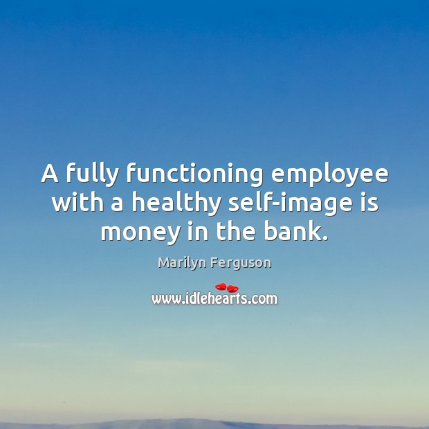 A fully functioning employee with a healthy self-image is money in the bank. Image