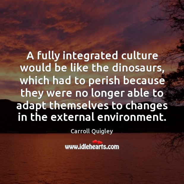 A fully integrated culture would be like the dinosaurs, which had to Environment Quotes Image